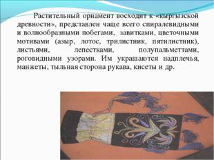Растительный орнамент восходит к «кыргызской древности», представлен чаще вс