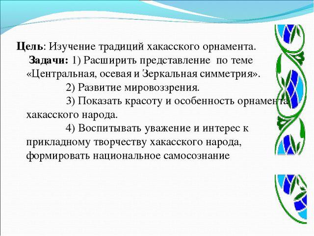 Цель: Изучение традиций хакасского орнамента. Задачи: 1) Расширить представл...