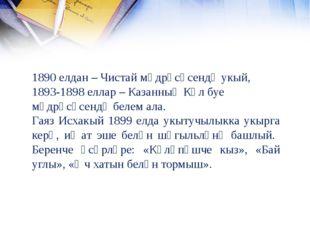 1890 елдан – Чистай мәдрәсәсендә укый, 1893-1898 еллар – Казанның Күл буе мәд