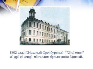 "1902 елда Г.Исхакый Оренбургның ""Хөсәения"" мәдрәсәсендә мөгаллим булып эшли б"