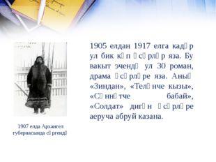 1907 елда Архангел губернасында сөргендә 1905 елдан 1917 елга кадәр ул бик кү