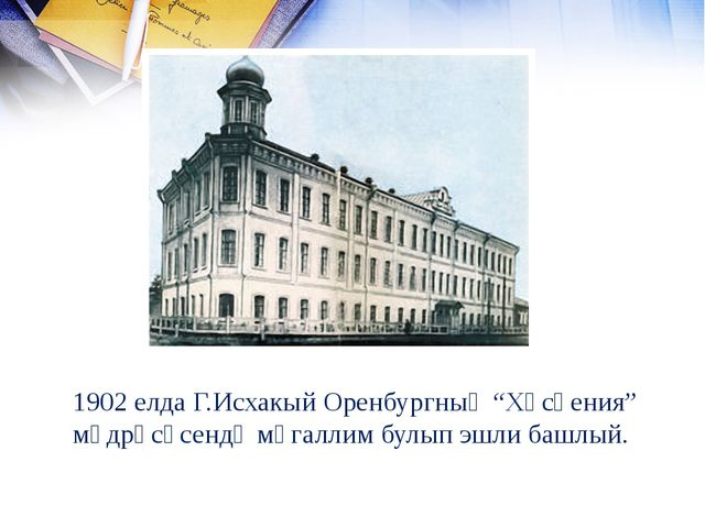 "1902 елда Г.Исхакый Оренбургның ""Хөсәения"" мәдрәсәсендә мөгаллим булып эшли б..."