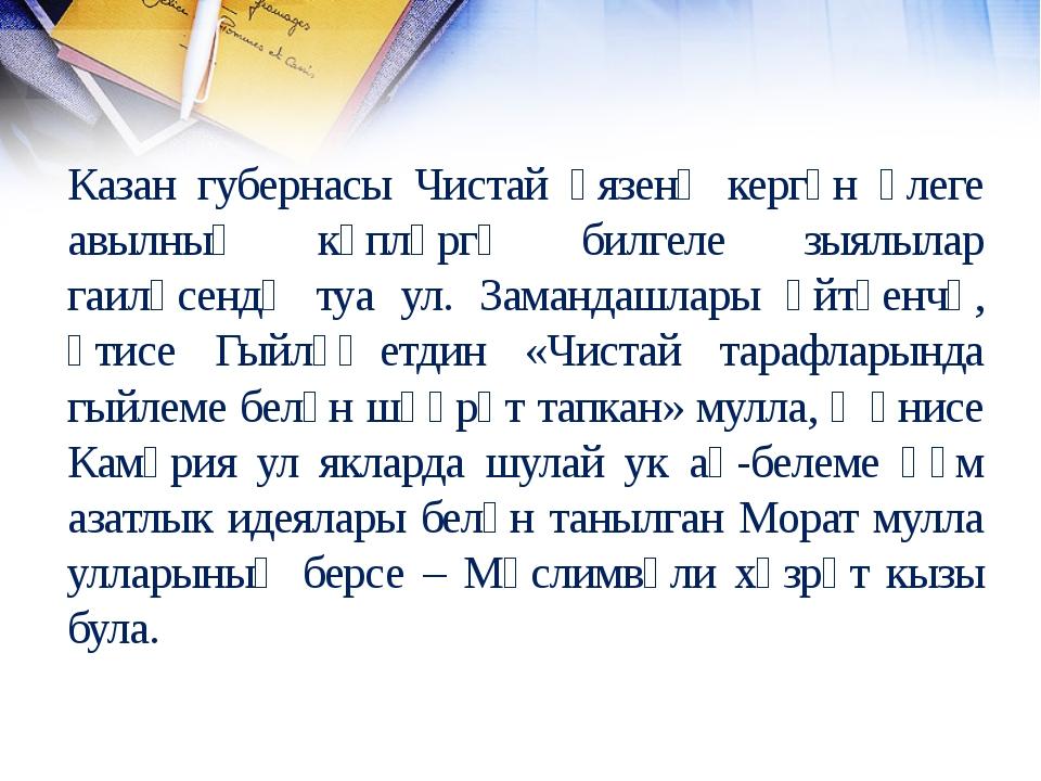 Казан губернасы Чистай өязенә кергән әлеге авылның күпләргә билгеле зыялылар...