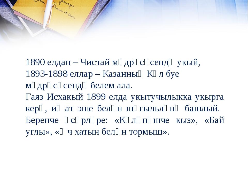 1890 елдан – Чистай мәдрәсәсендә укый, 1893-1898 еллар – Казанның Күл буе мәд...