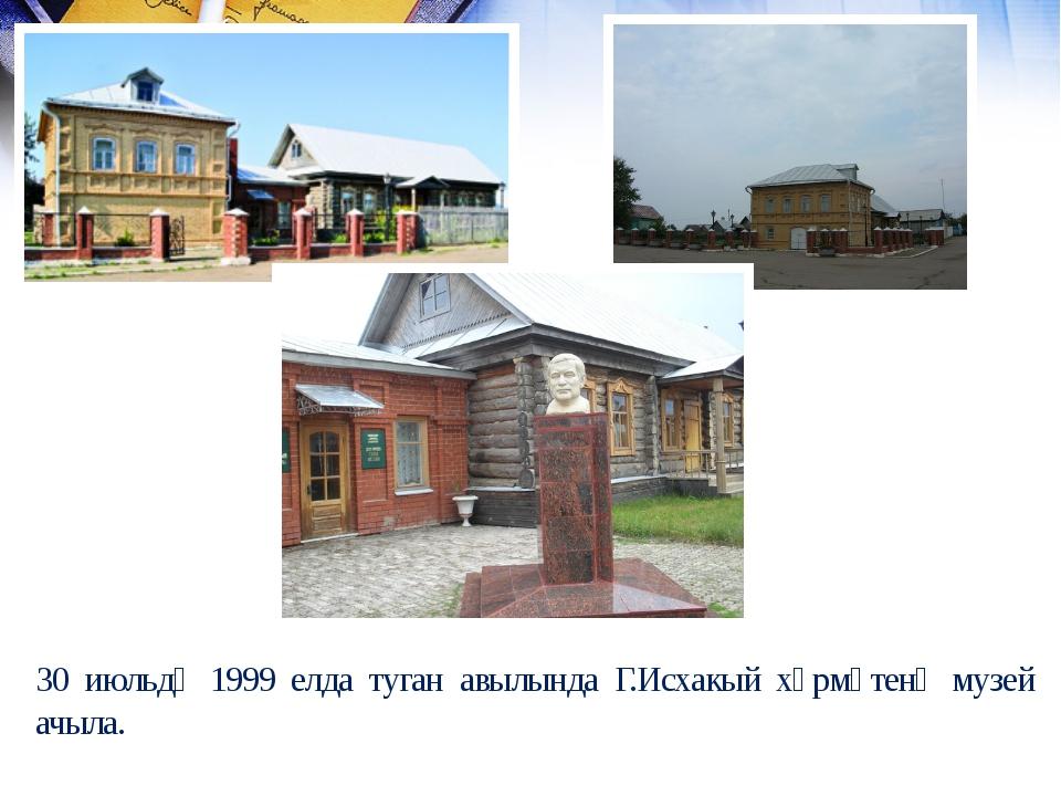 30 июльдә 1999 елда туган авылында Г.Исхакый хөрмәтенә музей ачыла.
