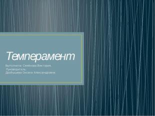 Темперамент Выполнила: Семёнова Виктория. Руководитель: Дробышева Оксана Алек