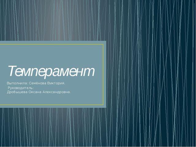 Темперамент Выполнила: Семёнова Виктория. Руководитель: Дробышева Оксана Алек...