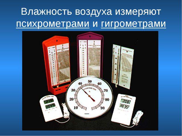 Влажность воздуха измеряют психрометрами и гигрометрами