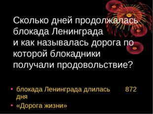 Сколько дней продолжалась блокада Ленинграда и как называлась дорога по котор