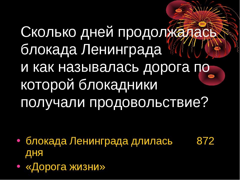 Сколько дней продолжалась блокада Ленинграда и как называлась дорога по котор...