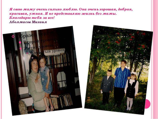 Я свою маму очень сильно люблю. Она очень хорошая, добрая, красивая, умная. Я...