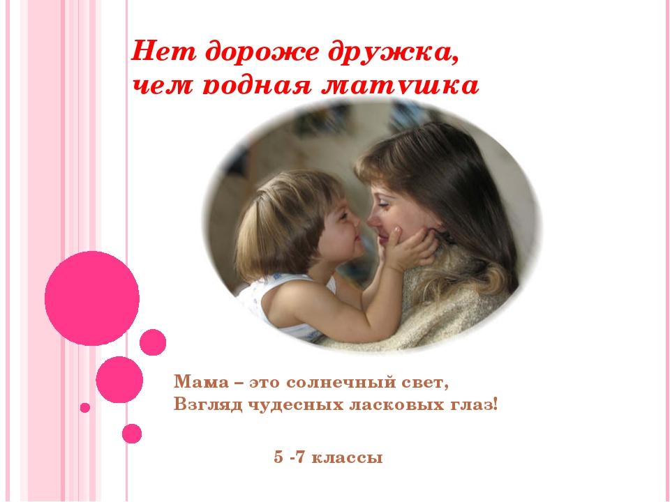 Нет дороже дружка, чем родная матушка Мама – это солнечный свет, Взгляд чудес...