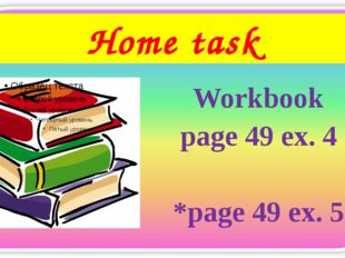 Home task Workbook page 49 ex. 4 *page 49 ex. 5