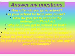 Answer my questions How often do you go to school? Is your school far from yo