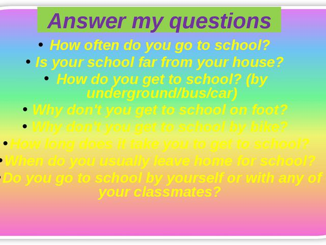 Answer my questions How often do you go to school? Is your school far from yo...