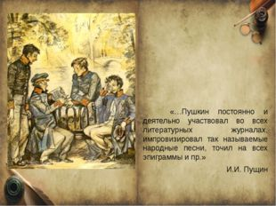 «…Пушкин постоянно и деятельно участвовал во всех литературных журналах, имп