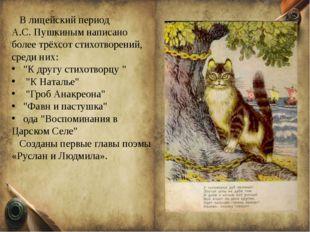 В лицейский период А.С. Пушкиным написано более трёхсот стихотворений, среди