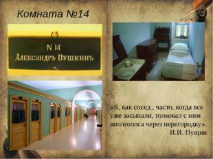 Комната №14 «Я, как сосед , часто, когда все уже засыпали, толковал с ним впо