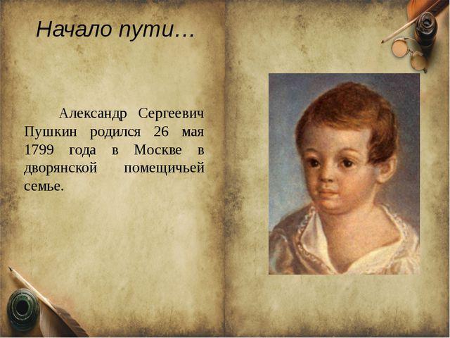 Начало пути… Александр Сергеевич Пушкин родился 26 мая 1799 года в Москве в д...
