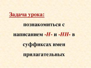 Задача урока: познакомиться с написанием -Н- и -НН- в суффиксах имен прилагат