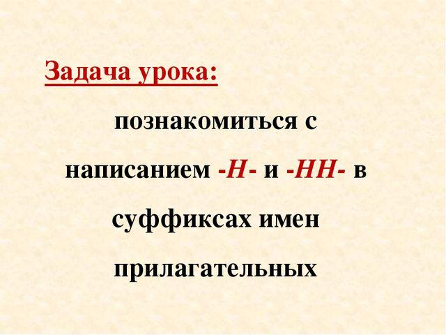 Задача урока: познакомиться с написанием -Н- и -НН- в суффиксах имен прилагат...