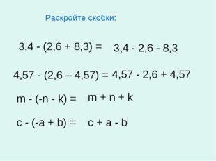 Раскройте скобки: 3,4 - (2,6 + 8,3) = 4,57 - (2,6 – 4,57) = m - (-n - k) = c