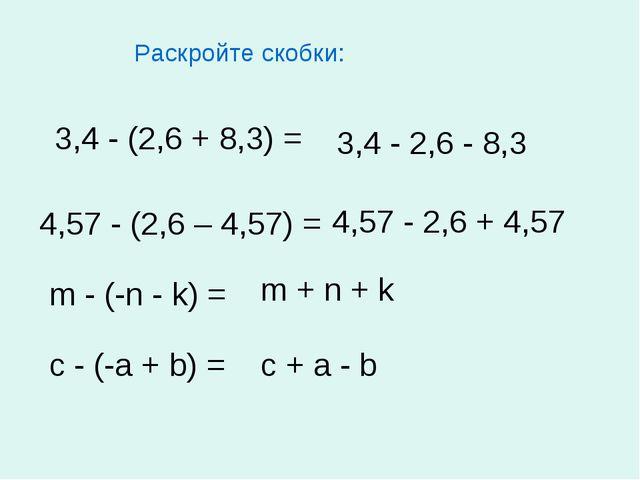 Раскройте скобки: 3,4 - (2,6 + 8,3) = 4,57 - (2,6 – 4,57) = m - (-n - k) = c...