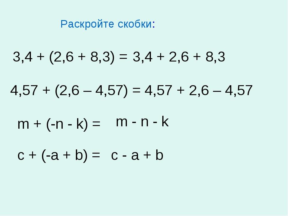 Раскройте скобки: 3,4 + (2,6 + 8,3) = 4,57 + (2,6 – 4,57) = m + (-n - k) = c...