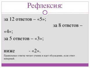 Рефлексия: за 12 ответов – «5»; за 8 ответов – «4»; за 5 ответов – «3»; ниже
