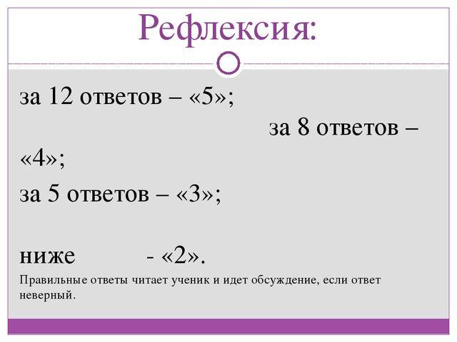 Рефлексия: за 12 ответов – «5»; за 8 ответов – «4»; за 5 ответов – «3»; ниже...