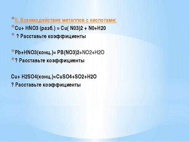 II. Взаимодействие металлов с кислотами: Cu+ HNO3 (разб.) = Cu( N03)2 + N0+H2...