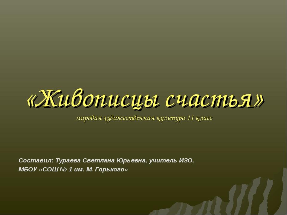 «Живописцы счастья» мировая художественная культура 11 класс Составил: Тураев...