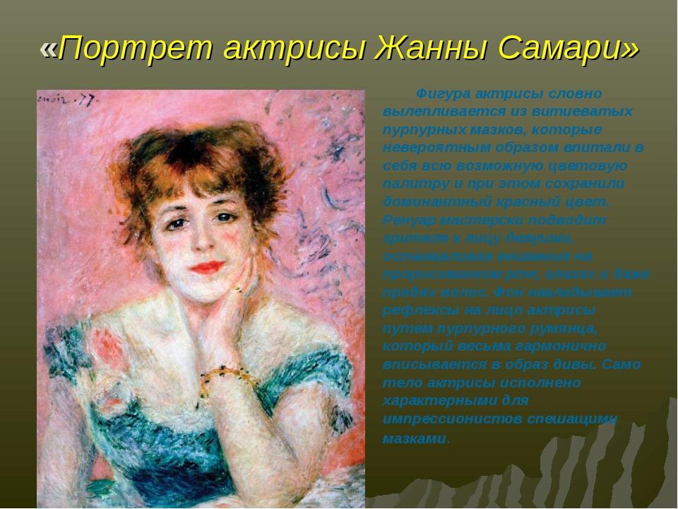 «Портрет актрисы Жанны Самари» Фигура актрисы словно вылепливается из витиева...
