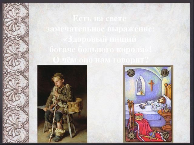 Есть на свете замечательное выражение: «Здоровый нищий богаче больного короля...