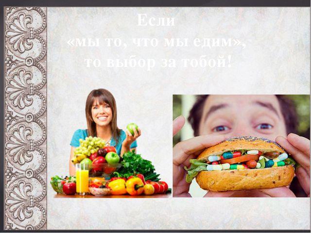 Если «мы то, что мы едим», то выбор за тобой!