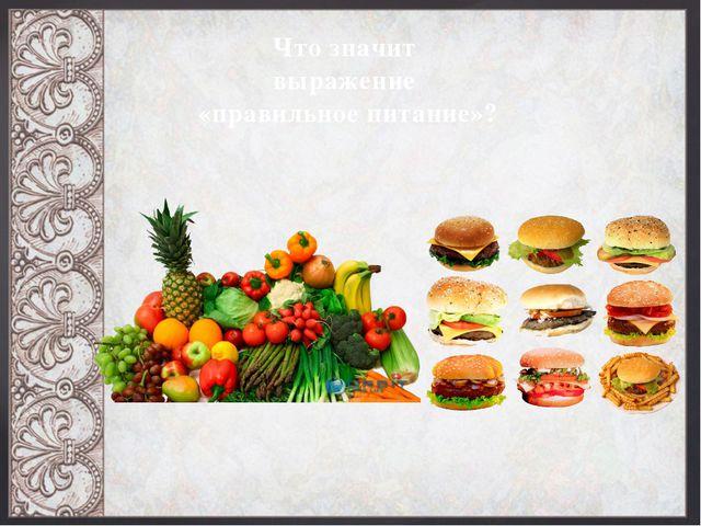 Что значит выражение «правильное питание»?
