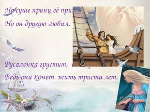 На суше принц её приютил, Но он другую любил. Русалочка грустит, видя рассве