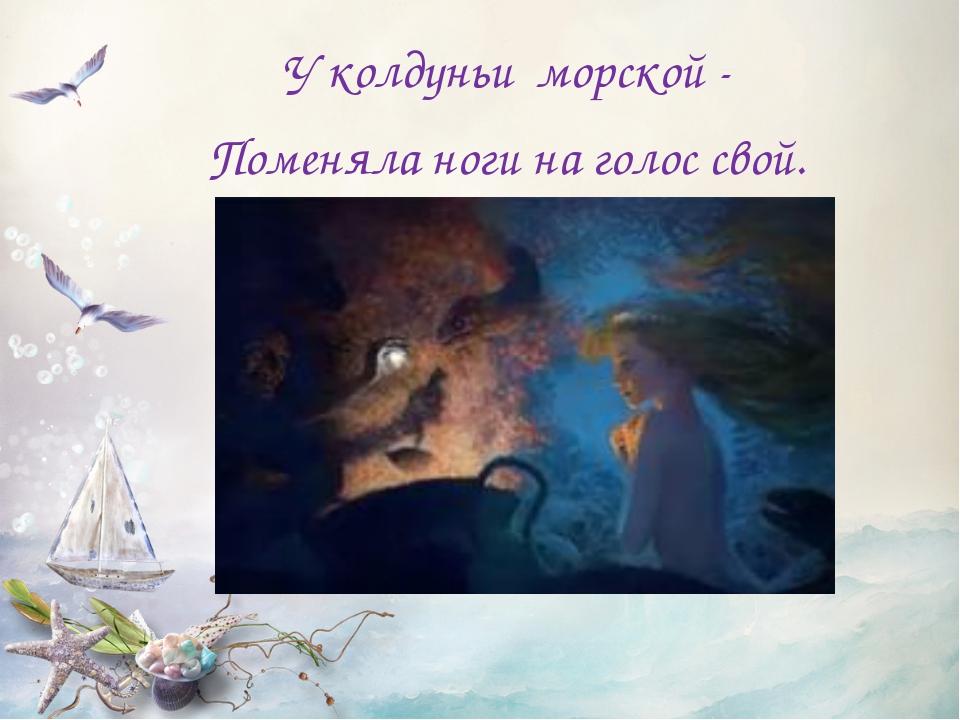 У колдуньи морской - Поменяла ноги на голос свой.