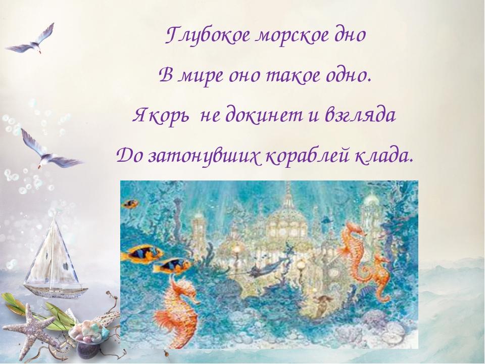 Глубокое морское дно В мире оно такое одно. Якорь не докинет и взгляда До за...