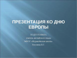 ПРЕЗЕНТАЦИЯ КО ДНЮ ЕВРОПЫ ПОДГОТОВИЛА учитель английского языка МБОУ «Журавлё