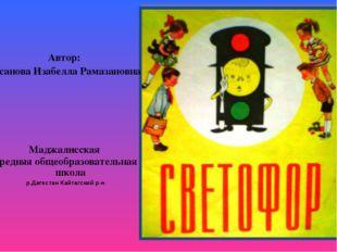 Автор: Гасанова Изабелла Рамазановна Маджалисская средняя общеобразовательная