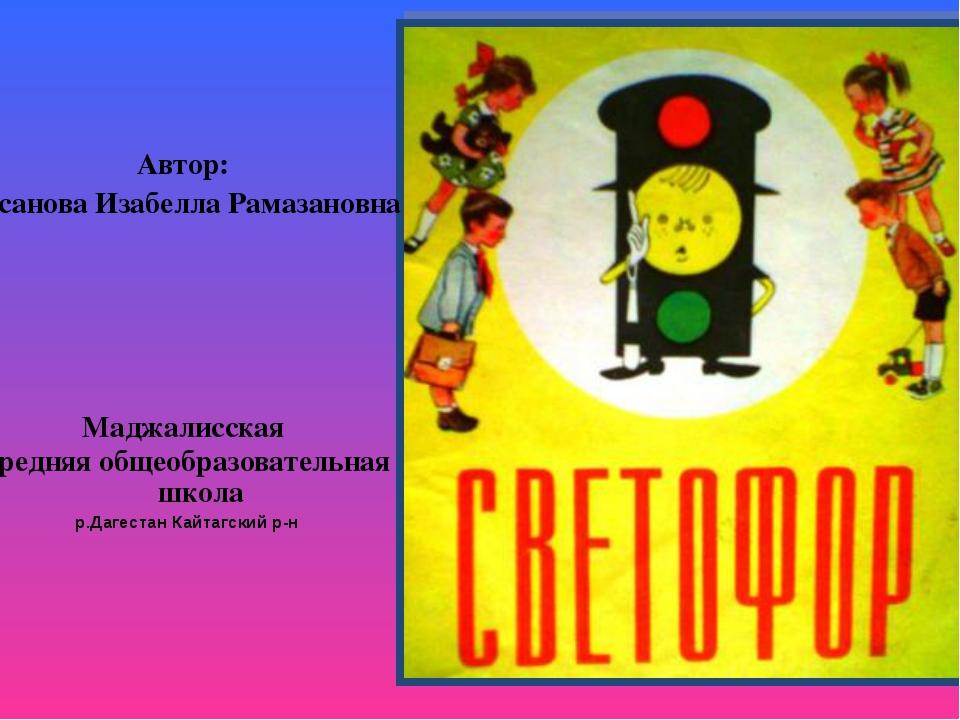 Автор: Гасанова Изабелла Рамазановна Маджалисская средняя общеобразовательная...