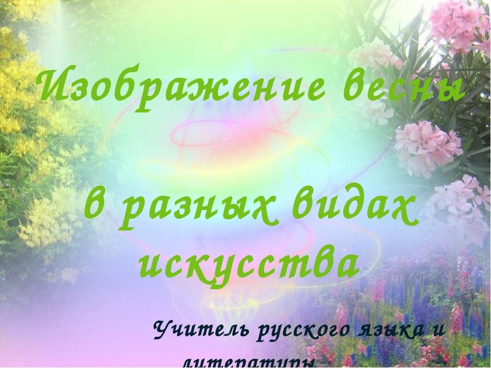 Изображение весны в разных видах искусства Учитель русского языка и литератур...