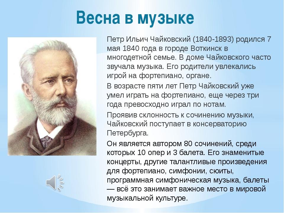 Весна в музыке Петр Ильич Чайковский (1840-1893) родился 7 мая 1840 года в го...