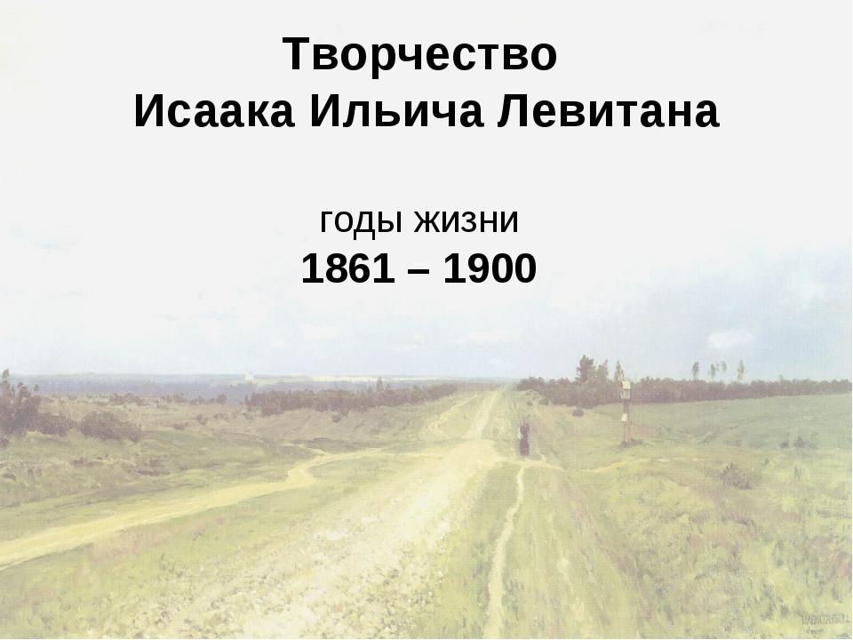 Творчество Исаака Ильича Левитана годы жизни 1861 – 1900