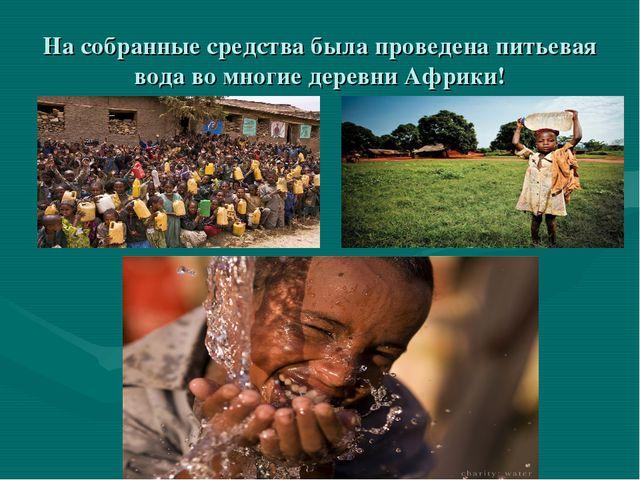 На собранные средства была проведена питьевая вода во многие деревни Африки!