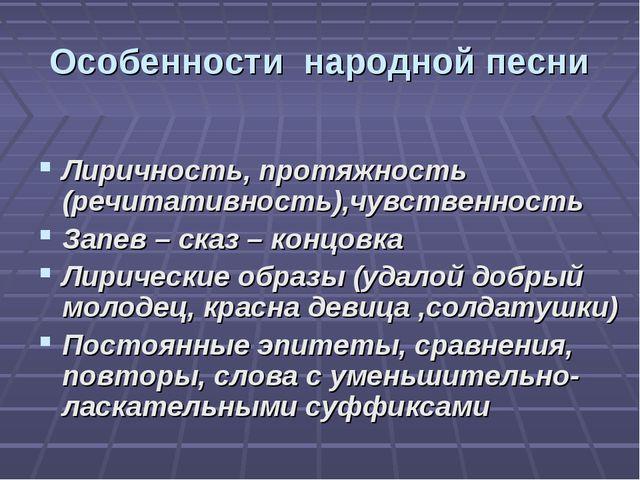 Особенности народной песни Лиричность, протяжность (речитативность),чувственн...