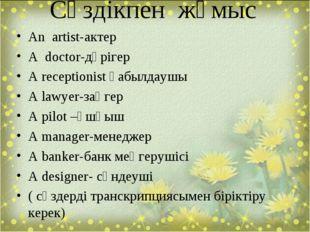 Сөздікпен жұмыс An artist-актер A doctor-дәрігер A receptionist қабылдаушы A