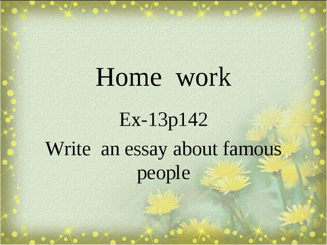 Home work Ex-13p142 Write an essay about famous people