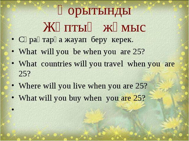 Қорытынды Жұптық жұмыс Сұрақтарға жауап беру керек. What will you be when you...